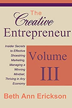 The Creative Entrepreneur 3: Insider Secrets to Effective Shoestring Marketing, Managing a Winning Mindset, and Thriving in Any Economy by [Erickson, Beth Ann]