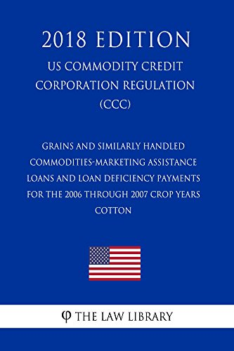 Grains and Similarly Handled Commodities-Marketing Assistance Loans and Loan Deficiency Payments for the 2006 Through 2007 Crop Years - Cotton (US Commodity Credit Corporation Regulation) (CCC) (2018