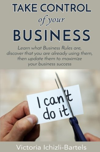 Read Online Take Control of Your Business: Learn What Business Rules Are, Find Out That You Already Know and Use Them, Then Update Them Regularly to Maximize Your Business Success ePub fb2 book