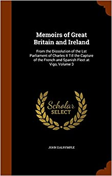Memoirs of Great Britain and Ireland: From the Dissolution of the Lst Parliament of Charles II Till the Capture of the French and Spanish Fleet at Vigo, Volume 3
