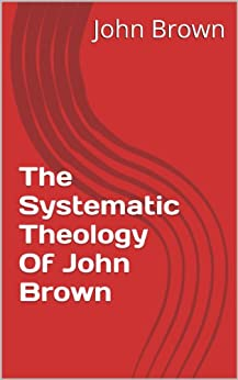 The Systematic Theology Of John Brown (English Edition) de [Brown, John]