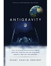 Antigravity: How to Minimize Gravitational Forces Affecting Your Life and Live in Balance Finding a True Self and Happiness