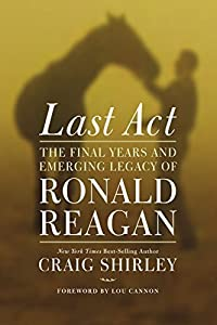 Last Act: The Final Years and Emerging Legacy of Ronald Reagan by Shirley, Craig(October 13, 2015) Hardcover from Thomas Nelson