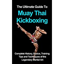 The ultimate guide to Muay Thai Kickboxing: complete history, basics, training tips and techniques of the legendary martial art