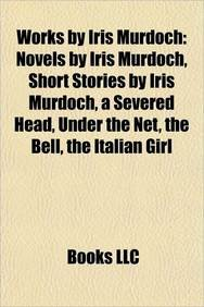 Works by Iris Murdoch (Study Guide): Novels by Iris Murdoch, Short Stories by Iris Murdoch, a Severed Head, Under the Net, the Bell (Under The Net Murdoch)