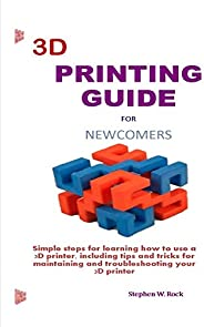 3D PRINTING GUIDE  FOR NEWCOMERS: Simple steps for learning how to use a 3D printer, including tips and tricks