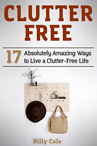 Clutter Free: 17 Absolutely Amazing Ways to Live a Clutter-Free Life by [Cole, Billy]