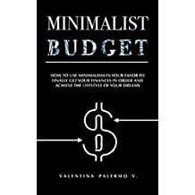 Minimalist Budget: How to use minimalism in your favor to finally get your finances in order and achieve the lifestyle of your dreams.