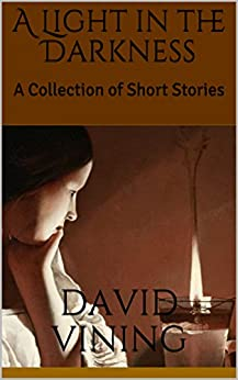 A Light in the Darkness: A Collection of Short Stories by [Vining, David]