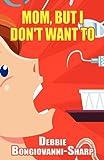 Mom, but I Don't Want To, Debbie Bongiovanni-Sharp, 145603992X