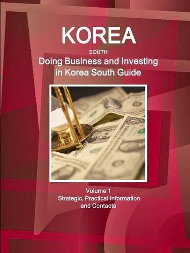 Korea South: Doing Business and Investing in Korea South Guide Volume 1 Strategic, Practical Information and Contacts (World Business and Investment Library)