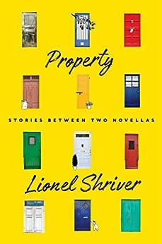 Property: Stories Between Two Novellas por [Shriver, Lionel]