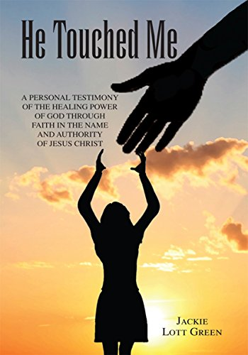 He Touched Me: A Personal Testimony of the Healing Power of God Through Faith in the Name and Authority of Jesus Christ