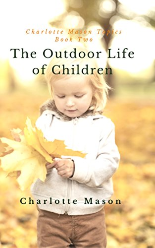 The Outdoor Life of Children: The Importance of Nature Study and Outdoor Activities (Charlotte Mason Topics Book 2) by [Mason, Charlotte]