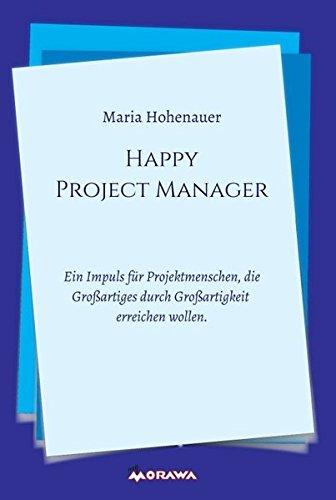 Happy Project Manager: Ein Impuls für Projektmenschen, die Großartiges durch Großartigkeit erreichen wollen. Gebundenes Buch – 21. September 2016 Maria Hohenauer Morawa Lesezirkel GmbH 3990571508 Wirtschaft / Management