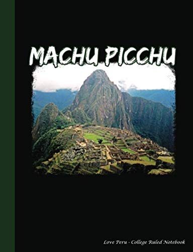 Machu Picchu - Love Peru - College Ruled Notebook: Softcover Composition Book, Lined Paper 100 pages (50 Sheets), 9 3/4 x 7 1/2 inches BLACK (Andes Mountain Hikes Vol 5) (Volume 6)