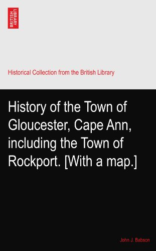 History of the Town of Gloucester, Cape Ann, including the Town of Rockport. [With a - Rockport Map
