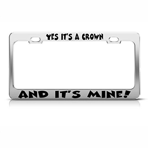 Yes It'S A Crown And It'S Mine! Chrome Metal License Plate Frame Tag Holder (Mine Crown Silver)