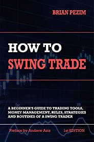 How To Swing Trade: A Beginner's Guide to Trading Tools, Money Management, Rules, Routines and Strategies of a