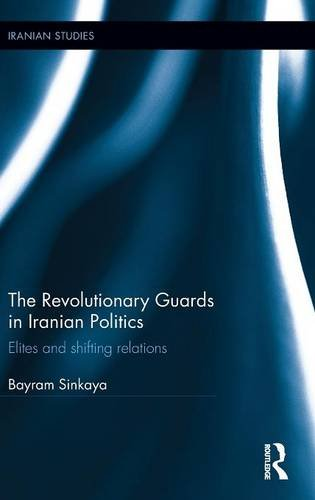 The Revolutionary Guards in Iranian Politics: Elites and Shifting Relations (Iranian Studies)