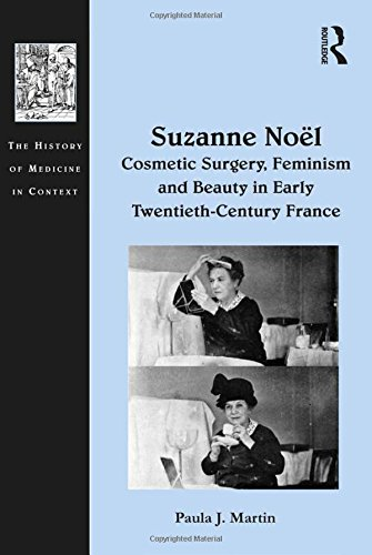 Suzanne Noël: Cosmetic Surgery, Feminism and Beauty in Early Twentieth-Century France (The History of Medicine in Context)