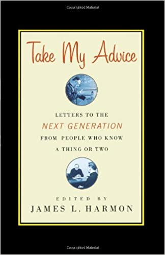 Take My Advice: Letters To The Next Generation From People Who ...