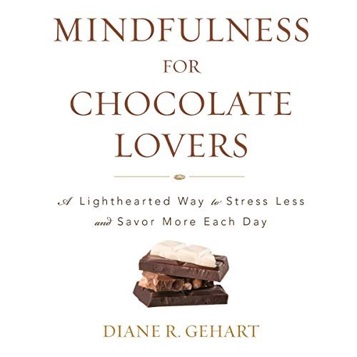 Mindfulness for Chocolate Lovers: A Lighthearted Way to Stress Less and Savor More Each Day by Diane R. Gehart