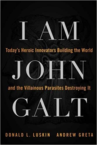 I Am John Galt: Today's Heroic Innovators Building the World and the Villainous Parasites Destroying It by Donald Luskin (2011-05-16)