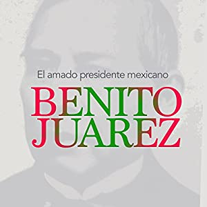 Benito Juárez: El amado presidente mexicano [Benito Juarez: The Beloved Mexican President] Audiobook