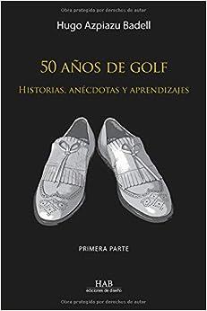 Donde Descargar Libros Gratis 50 Años De Golf: Historias, Anécdotas Y Aprendizajes. Primera Parte Archivo PDF A PDF