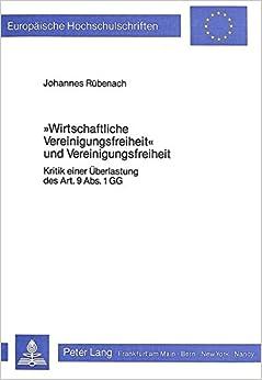 -Wirtschaftliche Vereinigungsfreiheit- Und Vereinigungsfreiheit: Kritik Einer Ueberlastung Des Art. 9 ABS. 1 Gg (Europaeische Hochschulschriften / European University Studie)