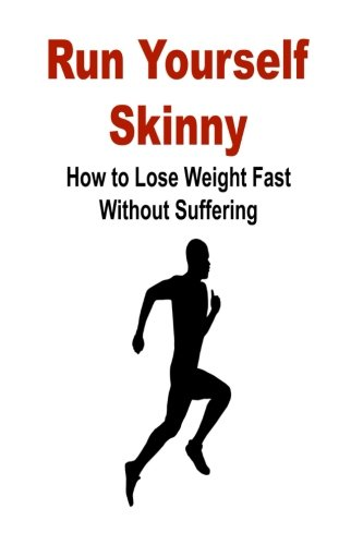 Run Yourself Skinny: How to Lose Weight Fast Without Suffering: Run, Skinny, Lose Weight, Diet, Exercise