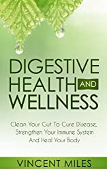 Digestive Health And Wellness: Clean Your Gut To Cure Disease, Strengthen Your Immune System And Heal Your Body (Digestive Problems, Digestive System, ... Digestive Wellness Book 1) (English Edition)