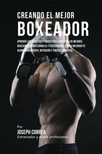 Creando el Mejor Boxeador: Aprende los secretos y trucos utilizados por los mejores boxeadores profesionales y entrenadores, para mejorar tu y fortaleza Mental (Spanish Edition)