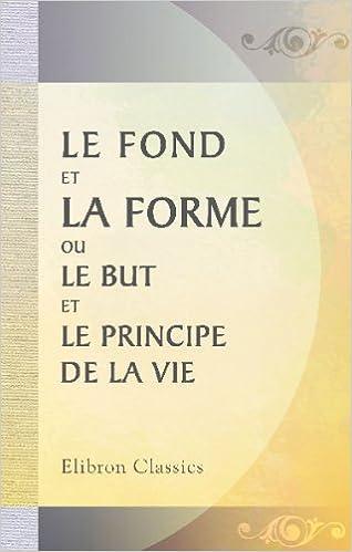 Amazon Fr Le Fond Et La Forme Ou Le But Et Le Principe De La Vie