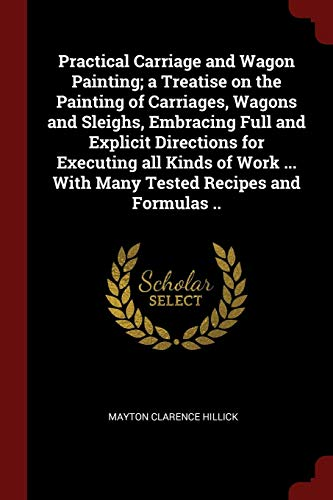Practical Carriage and Wagon Painting; a Treatise on the Painting of Carriages, Wagons and Sleighs, Embracing Full and Explicit Directions for ... ... With Many Tested Recipes and Formulas .. ()