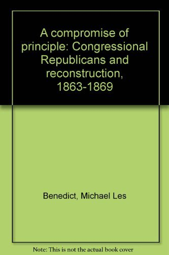 A Compromise of Principle: Congressional Republicans and Reconstruction, 1863-1869