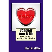 Conquer Your A-Fib: How To Beat Atrial Fibrillation