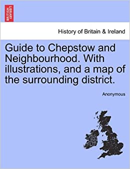Guide to Chepstow and Neighbourhood. With illustrations, and a map of the surrounding district.