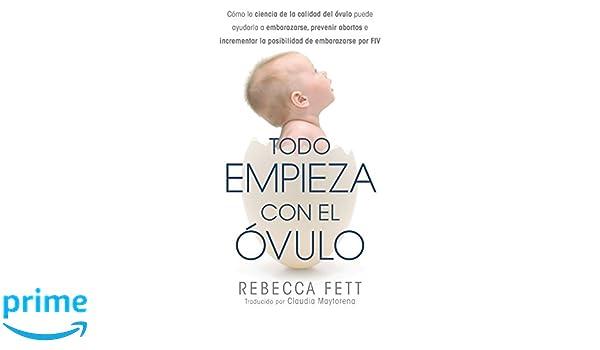 Todo Empieza con el Óvulo: Cómo la ciencia de la calidad del óvulo puede ayudarla a embarazarse, prevenir abortos e incrementar la posibilidad de ...