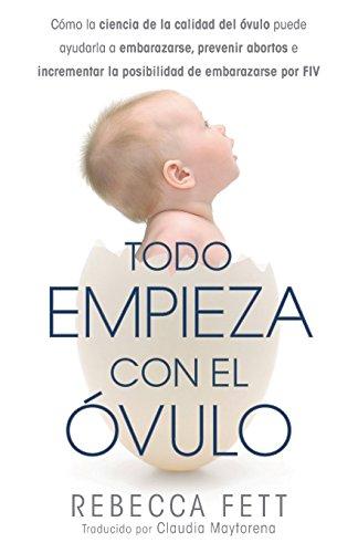 Todo Empieza con el Ovulo: Como la ciencia de la calidad del ovulo puede ayudarla a embarazarse, prevenir abortos e incrementar la posibilidad de embarazarse por FIV (Spanish Edition) [Rebecca Fett] (Tapa Blanda)