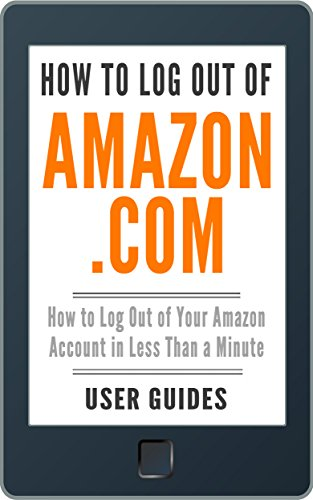 How to Log Out of Amazon.com: How to Log Out of Your Amazon Account in Less Than a Minute (With Screenshots) (2017) (Amazon User Guide Book 3)