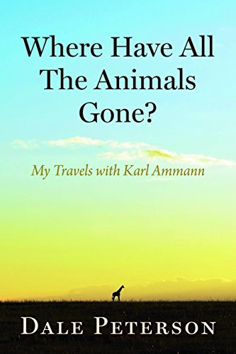 Where Have All the Animals Gone?: My Travels with Karl Ammann by Dale Peterson (2015-11-03)
