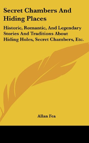 Secret Chambers And Hiding Places: Historic, Romantic, And Legendary Stories And Traditions About Hiding Holes, Secret Chambers, Etc.