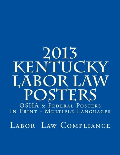 2013 Kentucky Labor Law Posters: OSHA & Federal Posters In Print - Multiple Languages by CreateSpace Independent Publishing Platform