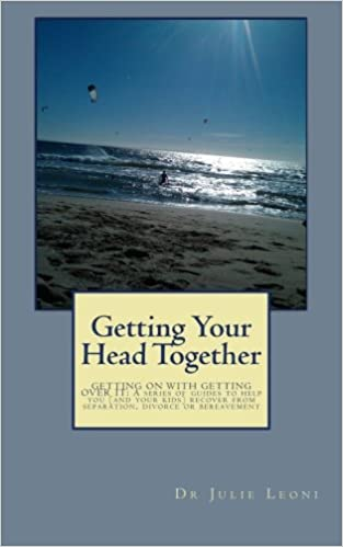 Getting Your Head Together: GETTING ON WITH GETTING OVER IT: A series of guides to help you (and your kids) recover from separation, divorce or bereavement: Volume 9