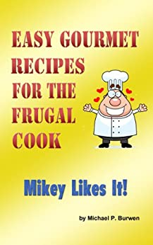 Easy Gourmet Recipes for the Frugal Cook: Mikey Likes It! by [Burwen, Michael]