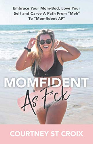 "MOMFIDENT AS F*CK: Embrace Your Mom-Bod, Love Your Self And Carve A Path From ""Meh"" To ""Momfident AF"""