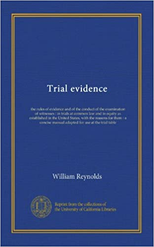 Trial evidence: the rules of evidence and of the conduct of the ...