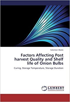 Factors Affecting Post harvest Quality and Shelf life of Onion Bulbs: Curing, Storage Temperature, Storage Duration by Solomon Abate (2012-11-24)
